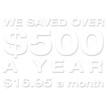 WE SAVED OVER $500 A YEAR $16.95 a month, NEVER a price increase
